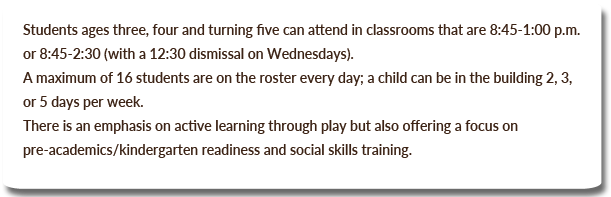 Students ages three, four and turning five can attend in classrooms that are 8:45-1:00 p.m. or 8:45-2:30 (with a 12:30 dismissal on Wednesdays). A maximum of 16 students are on the roster every day; a child can be in the building 2, 3, or 5 days per week. There is an emphasis on active learning through play but also offering a focus on pre-academics/kindergarten readiness and social skills training.